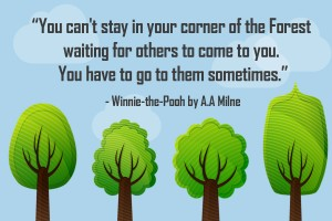 Winnie the Pooh Quotes _ You can't stay in your corner of the Forest waiting for others to come to you. You have to go to them sometimes