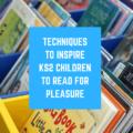 Techniques To Inspire KS2 Children to Read For Pleasure