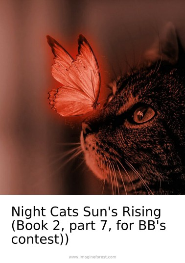Night Cats Sun's Rising (Book 2, part 7, for BB's contest))